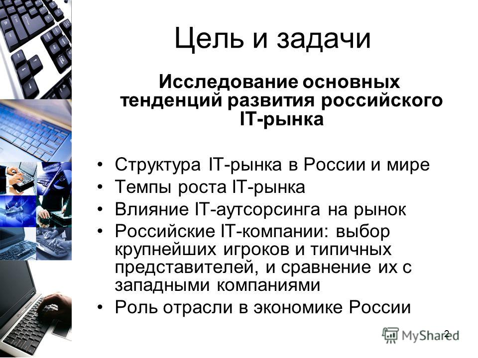 2 Цель и задачи Исследование основных тенденций развития российского IT-рынка Структура IT-рынка в России и мире Темпы роста IT-рынка Влияние IT-аутсорсинга на рынок Российские IT-компании: выбор крупнейших игроков и типичных представителей, и сравне