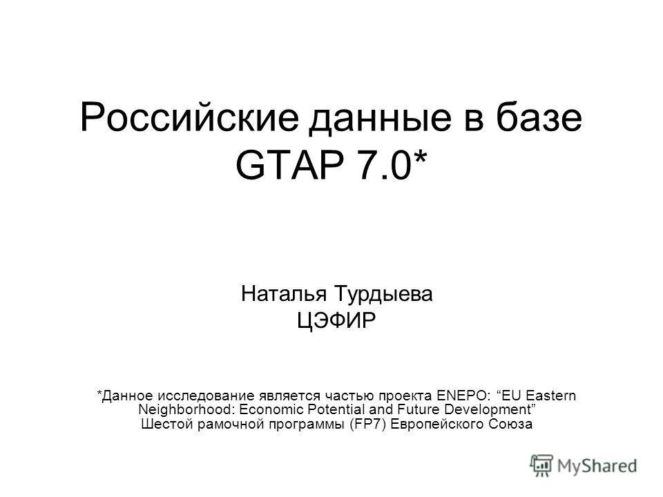 Российские данные в базе GTAP 7.0* Наталья Турдыева ЦЭФИР *Данное исследование является частью проекта ENEPO: EU Eastern Neighborhood: Economic Potential and Future Development Шестой рамочной программы (FP7) Европейского Союза