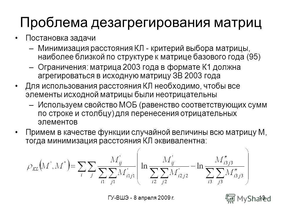 ГУ-ВШЭ - 8 апреля 2009 г.13 Проблема дезагрегирования матриц Постановка задачи –Минимизация расстояния КЛ - критерий выбора матрицы, наиболее близкой по структуре к матрице базового года (95) –Ограничения: матрица 2003 года в формате К1 должна агреги