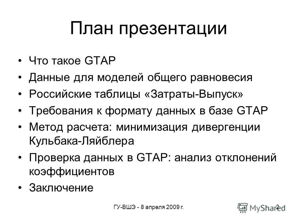 ГУ-ВШЭ - 8 апреля 2009 г.2 План презентации Что такое GTAP Данные для моделей общего равновесия Российские таблицы «Затраты-Выпуск» Требования к формату данных в базе GTAP Метод расчета: минимизация дивергенции Кульбака-Ляйблера Проверка данных в GTA