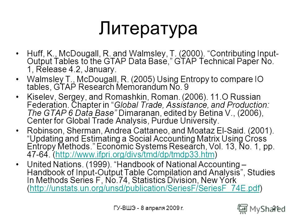 ГУ-ВШЭ - 8 апреля 2009 г.21 Литература Huff, K., McDougall, R. and Walmsley, T. (2000). Contributing Input- Output Tables to the GTAP Data Base, GTAP Technical Paper No. 1, Release 4.2, January. Walmsley T., McDougall, R. (2005) Using Entropy to comp