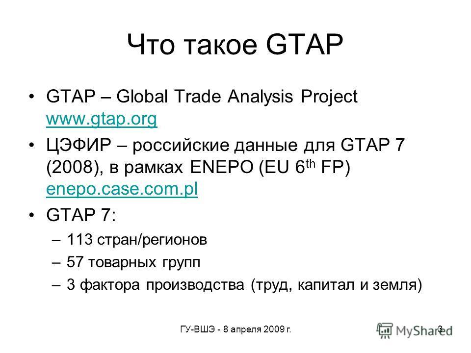 ГУ-ВШЭ - 8 апреля 2009 г.3 Что такое GTAP GTAP – Global Trade Analysis Project www.gtap.org www.gtap.org ЦЭФИР – российские данные для GTAP 7 (2008), в рамках ENEPO (EU 6 th FP) enepo.case.com.pl enepo.case.com.pl GTAP 7: –113 стран/регионов –57 това