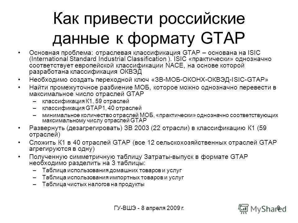 ГУ-ВШЭ - 8 апреля 2009 г.8 Как привести российские данные к формату GTAP Основная проблема: отраслевая классификация GTAP – основана на ISIC (International Standard Industrial Classification ). ISIC «практически» однозначно соответствует европейской