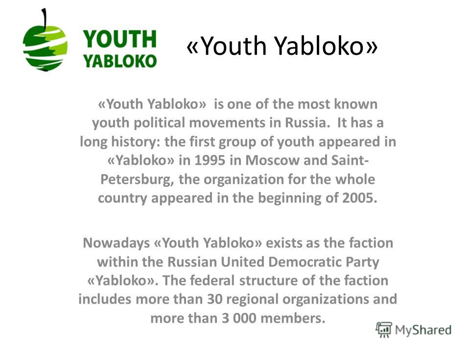 «Youth Yabloko» «Youth Yabloko» is one of the most known youth political movements in Russia. It has a long history: the first group of youth appeared in «Yabloko» in 1995 in Moscow and Saint- Petersburg, the organization for the whole country appear