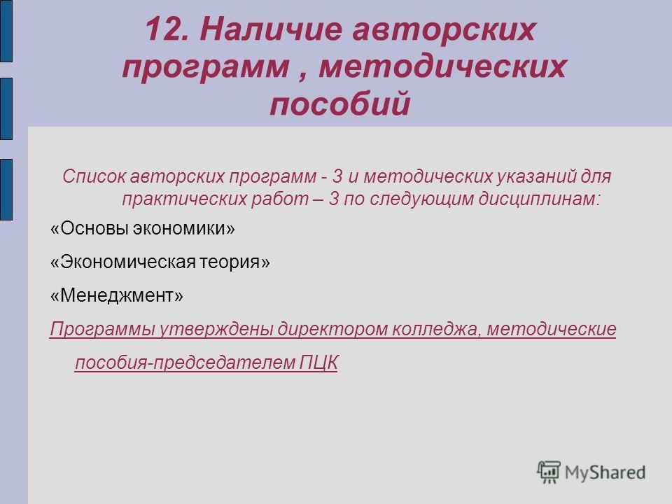 12. Наличие авторских программ, методических пособий Список авторских программ - 3 и методических указаний для практических работ – 3 по следующим дисциплинам: «Основы экономики» «Экономическая теория» «Менеджмент» Программы утверждены директором кол