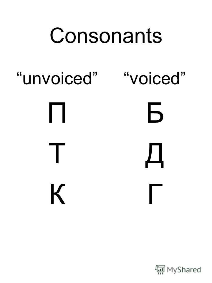 Consonants unvoiced П Т К voiced Б Д Г