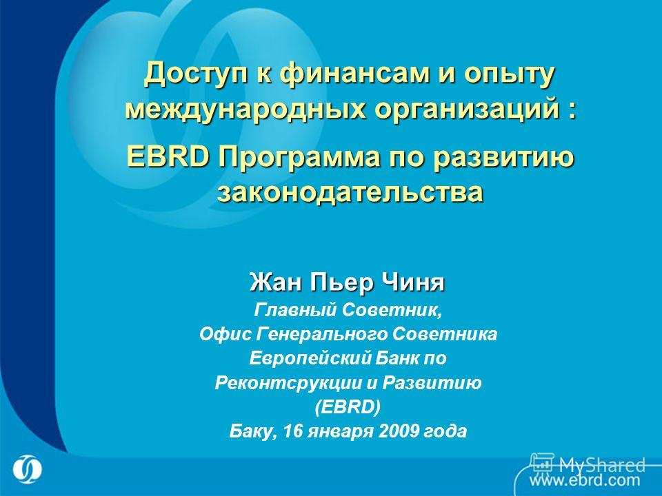 Доступ к финансам и опыту международных организаций : EBRD Программа по развитию законодательства Жан Пьер Чиня Главный Советник, Офис Генерального Советника Европейский Банк по Реконтсрукции и Развитию (EBRD) Баку, 16 января 2009 года