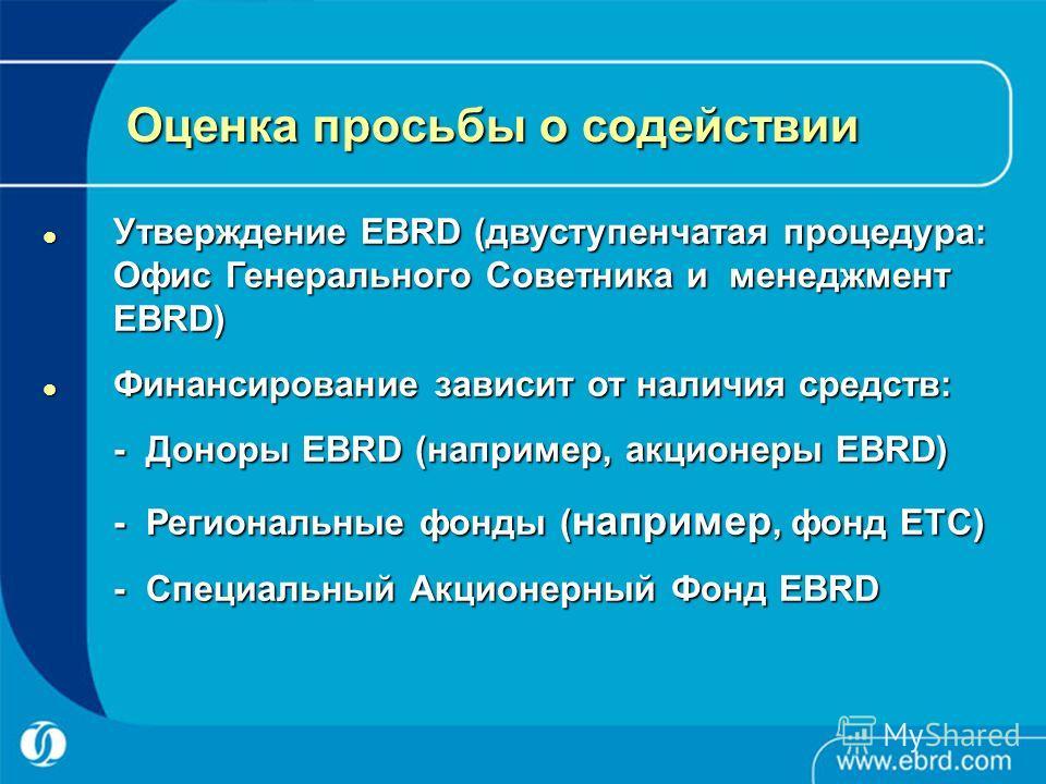 Оценка просьбы о содействии Утверждение EBRD (двуступенчатая процедура: Офис Генерального Советника и менеджмент EBRD) Утверждение EBRD (двуступенчатая процедура: Офис Генерального Советника и менеджмент EBRD) Финансирование зависит от наличия средст