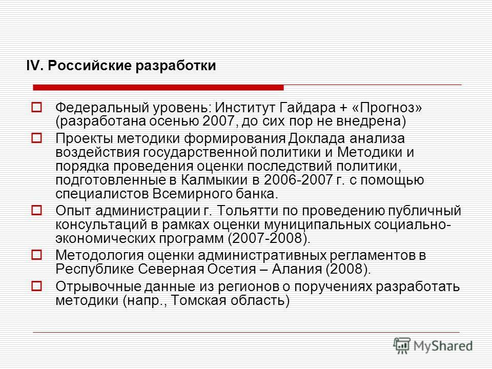 IV. Российские разработки Федеральный уровень: Институт Гайдара + «Прогноз» (разработана осенью 2007, до сих пор не внедрена) Проекты методики формирования Доклада анализа воздействия государственной политики и Методики и порядка проведения оценки по