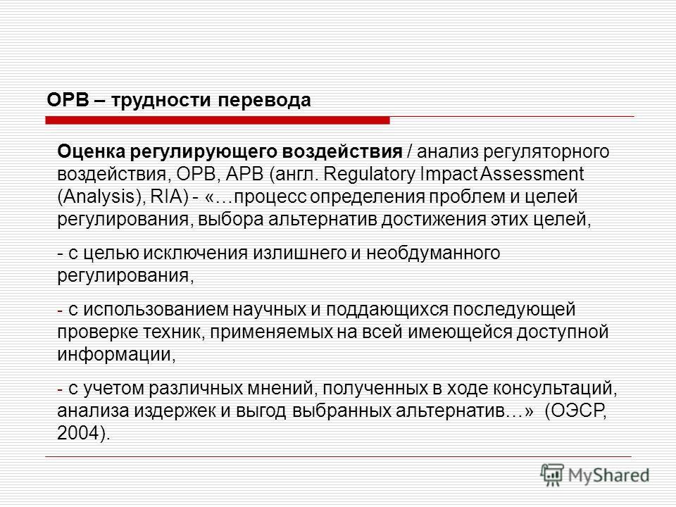 Оценка регулирующего воздействия / анализ регуляторного воздействия, ОРВ, АРВ (англ. Regulatory Impact Assessment (Analysis), RIA) - «…процесс определения проблем и целей регулирования, выбора альтернатив достижения этих целей, - с целью исключения и
