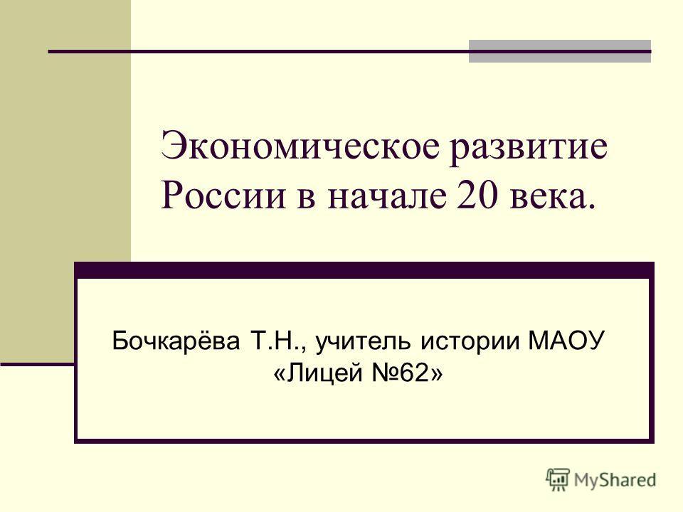Экономическое развитие России в начале 20 века. Бочкарёва Т.Н., учитель истории МАОУ «Лицей 62»