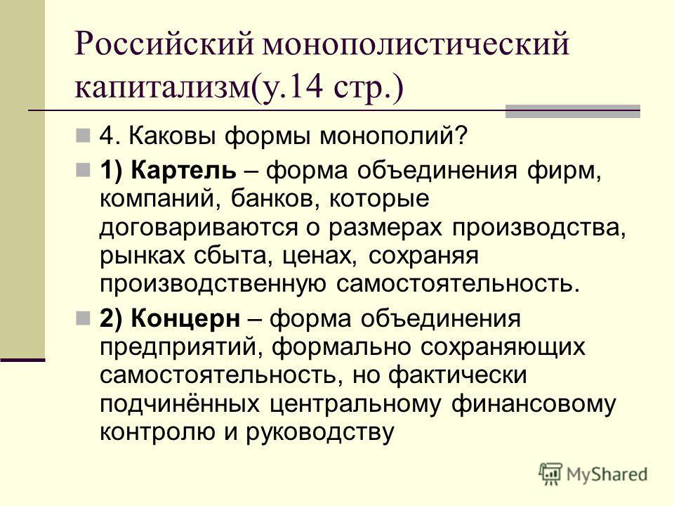 Российский монополистический капитализм(у.14 стр.) 4. Каковы формы монополий? 1) Картель – форма объединения фирм, компаний, банков, которые договариваются о размерах производства, рынках сбыта, ценах, сохраняя производственную самостоятельность. 2)