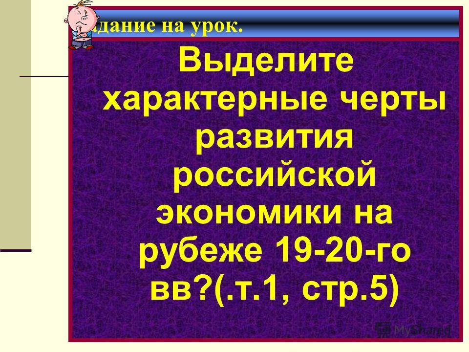 Задание на урок. Выделите характерные черты развития российской экономики на рубеже 19-20-го вв?(.т.1, стр.5)