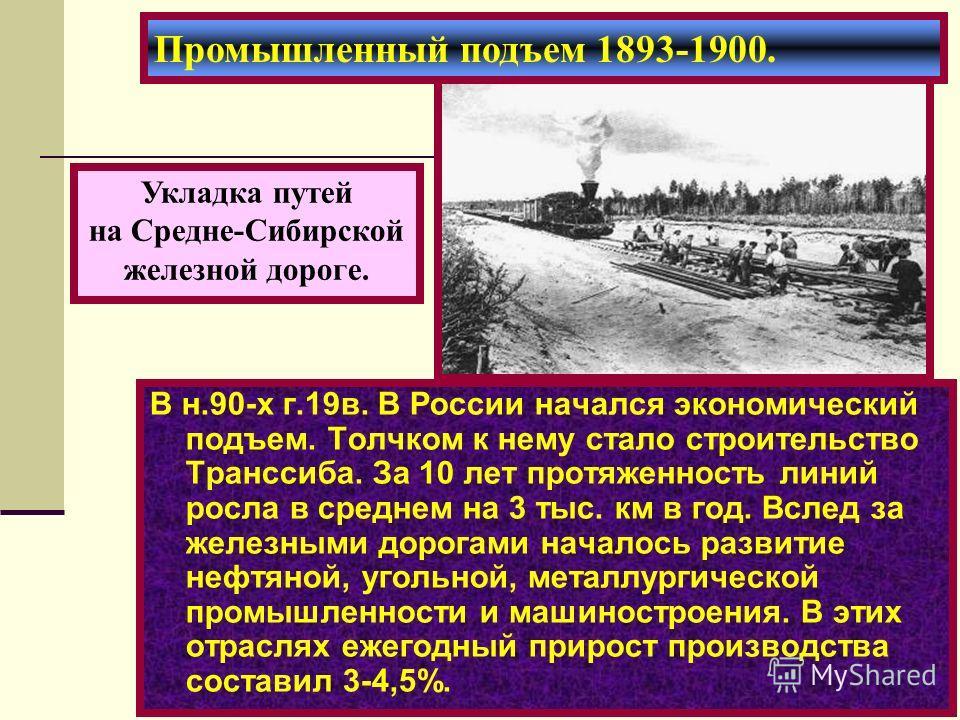 В н.90-х г.19в. В России начался экономический подъем. Толчком к нему стало строительство Транссиба. За 10 лет протяженность линий росла в среднем на 3 тыс. км в год. Вслед за железными дорогами началось развитие нефтяной, угольной, металлургической