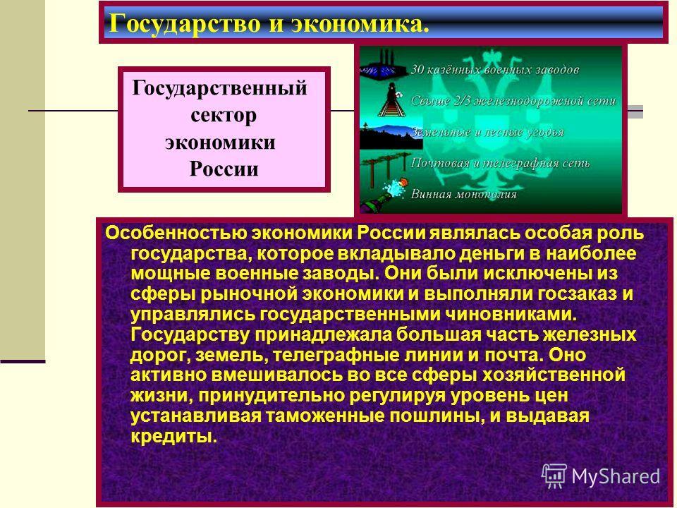 Особенностью экономики России являлась особая роль государства, которое вкладывало деньги в наиболее мощные военные заводы. Они были исключены из сферы рыночной экономики и выполняли госзаказ и управлялись государственными чиновниками. Государству пр