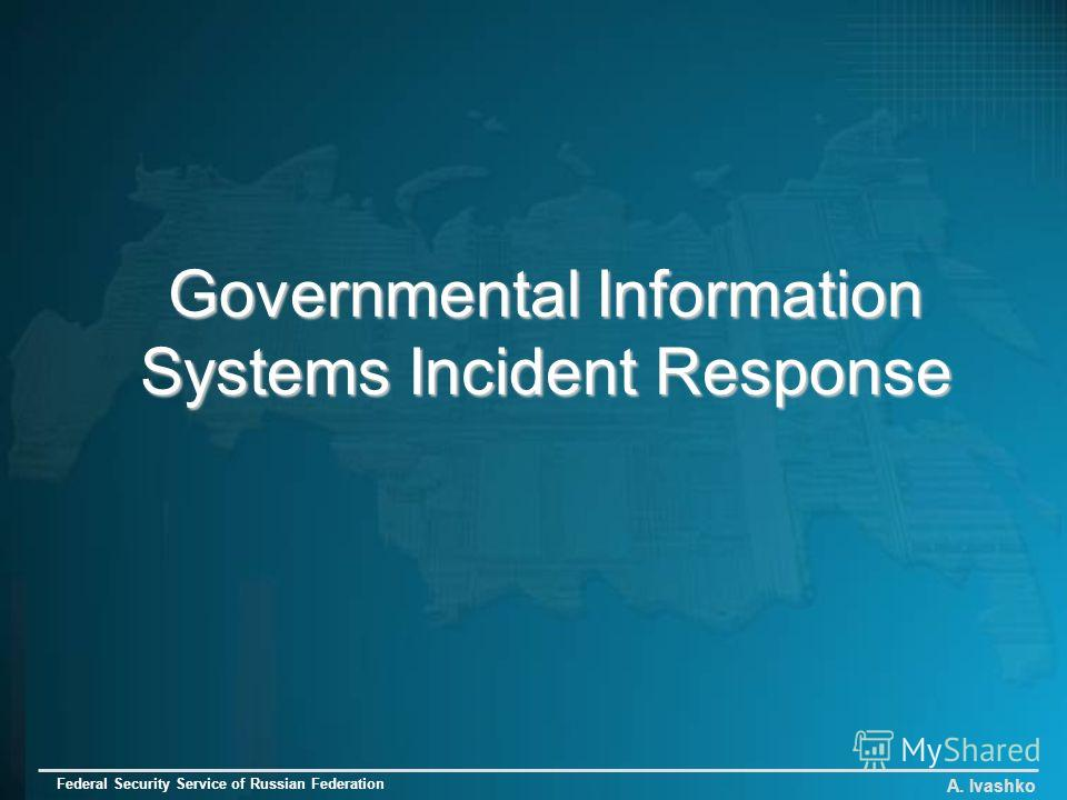 Governmental Information Systems Incident Response A. Ivashko Federal Security Service of Russian Federation
