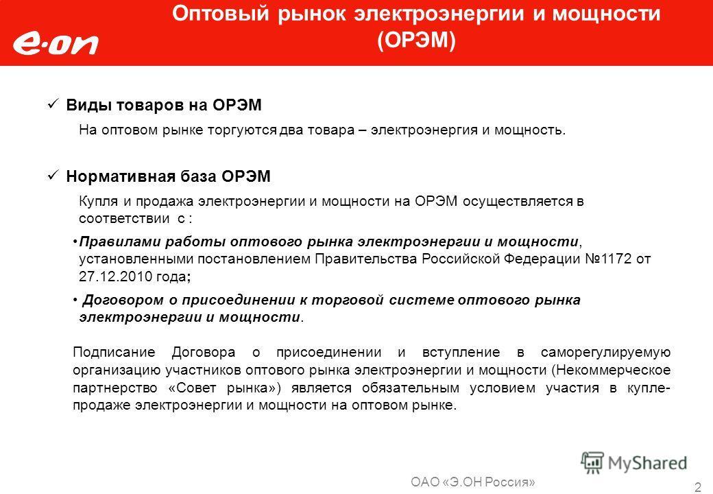 ОАО «Э.ОН Россия» 2 Оптовый рынок электроэнергии и мощности (ОРЭМ) Виды товаров на ОРЭМ На оптовом рынке торгуются два товара – электроэнергия и мощность. Нормативная база ОРЭМ Купля и продажа электроэнергии и мощности на ОРЭМ осуществляется в соотве