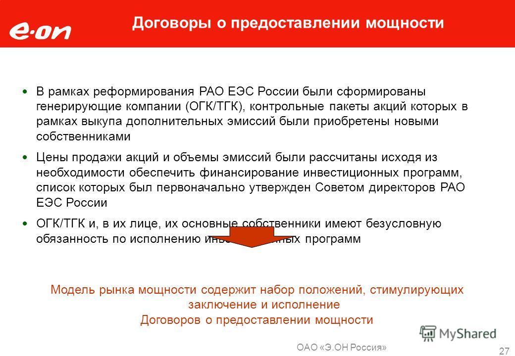 ОАО «Э.ОН Россия» 27 Договоры о предоставлении мощности В рамках реформирования РАО ЕЭС России были сформированы генерирующие компании (ОГК/ТГК), контрольные пакеты акций которых в рамках выкупа дополнительных эмиссий были приобретены новыми собствен