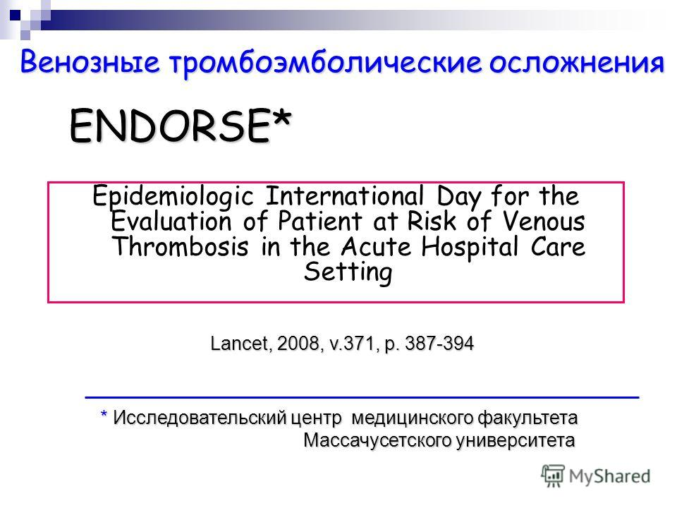 ENDORSE* Epidemiologic International Day for the Evaluation of Patient at Risk of Venous Thrombosis in the Acute Hospital Care Setting * Исследовательский центр медицинского факультета Массачусетского университета Lancet, 2008, v.371, p. 387-394 Вено