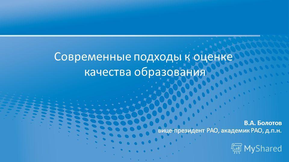 Современные подходы к оценке качества образования В.А. Болотов вице-президент РАО, академик РАО, д.п.н.