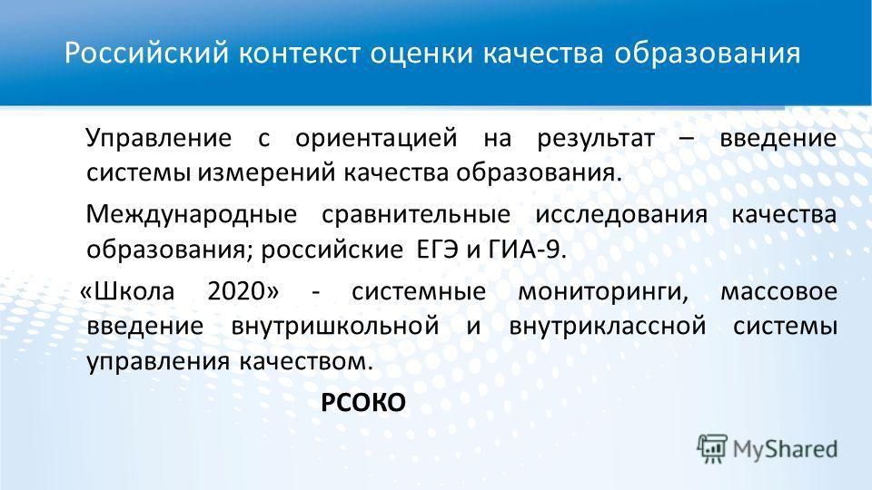 Управление с ориентацией на результат – введение системы измерений качества образования. Международные сравнительные исследования качества образования; российские ЕГЭ и ГИА-9. «Школа 2020» - системные мониторинги, массовое введение внутришкольной и в