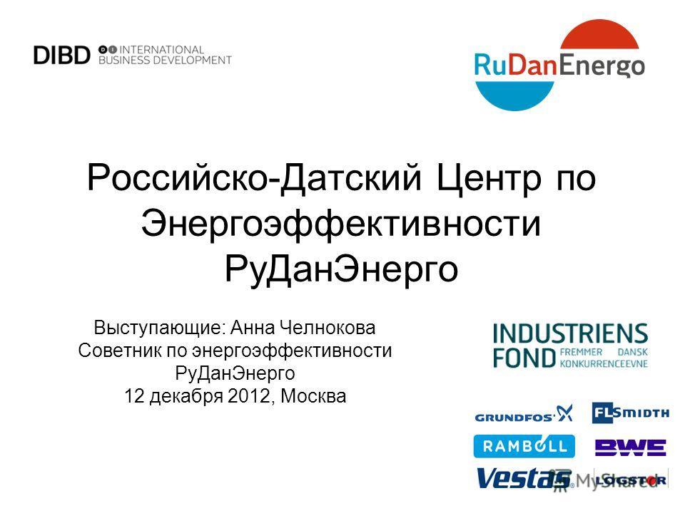 Российско-Датский Центр по Энергоэффективности РуДанЭнерго Выступающие: Анна Челнокова Советник по энергоэффективности РуДанЭнерго 12 декабря 2012, Москва