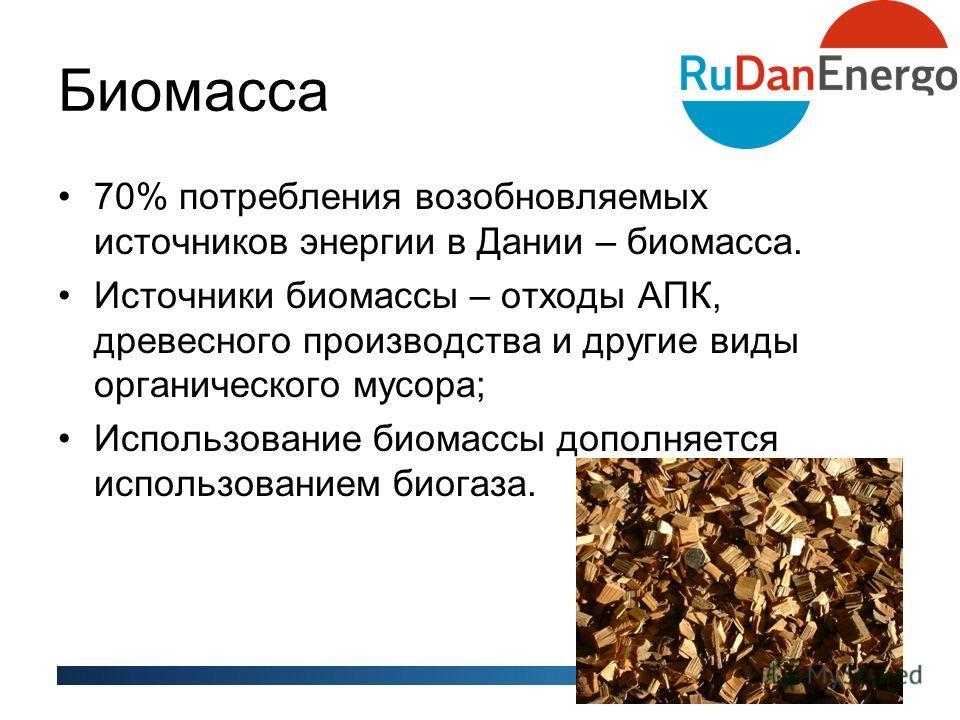 Биомасса 70% потребления возобновляемых источников энергии в Дании – биомасса. Источники биомассы – отходы АПК, древесного производства и другие виды органического мусора; Использование биомассы дополняется использованием биогаза.