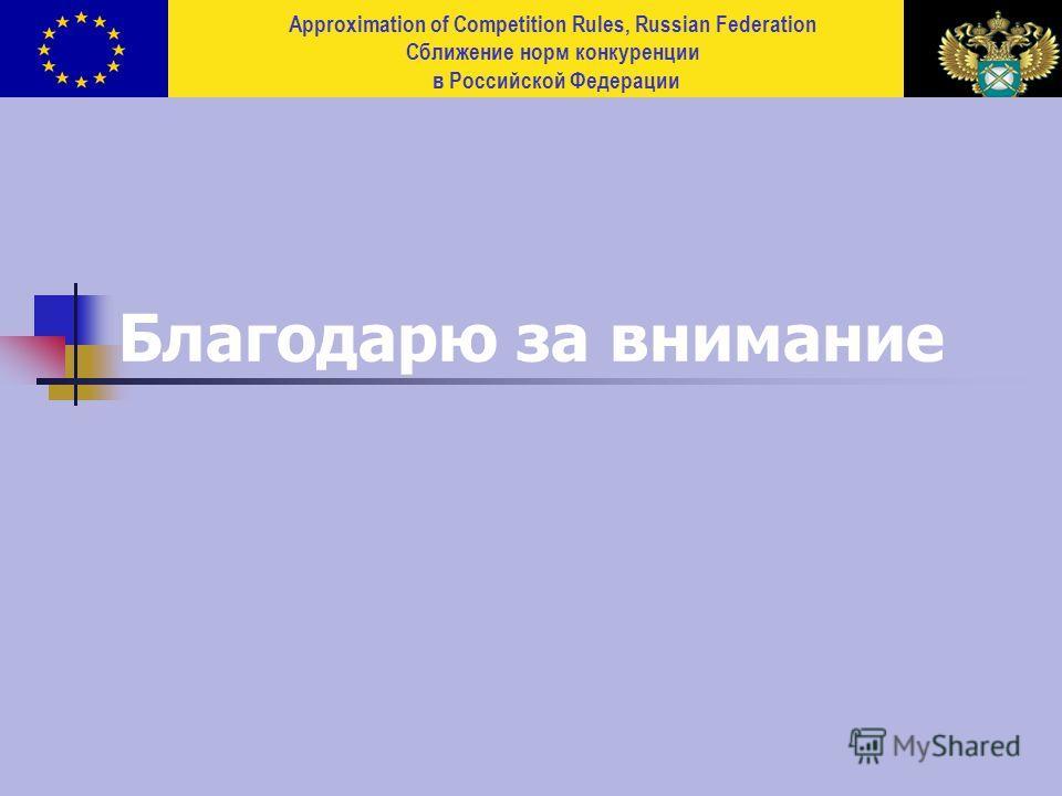 Approximation of Competition Rules, Russian Federation Сближение норм конкуренции в Российской Федерации Благодарю за внимание