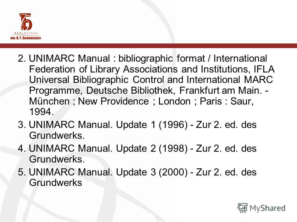 2. UNIMARC Manual : bibliographic format / International Federation of Library Associations and Institutions, IFLA Universal Bibliographic Control and International MARC Programme, Deutsche Bibliothek, Frankfurt am Main. - München ; New Providence ;