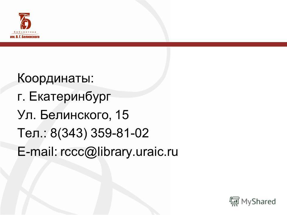 Координаты: г. Екатеринбург Ул. Белинского, 15 Тел.: 8(343) 359-81-02 E-mail: rccc@library.uraic.ru