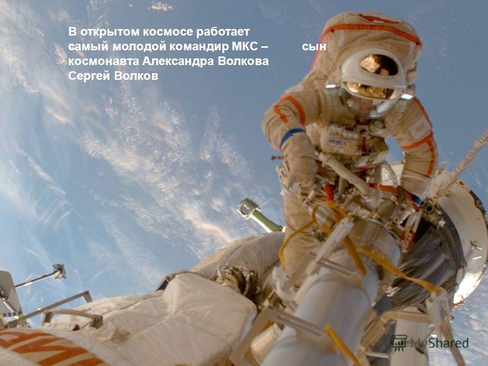 В открытом космосе работает самый молодой командир МКС – сын космонавта Александра Волкова Сергей Волков
