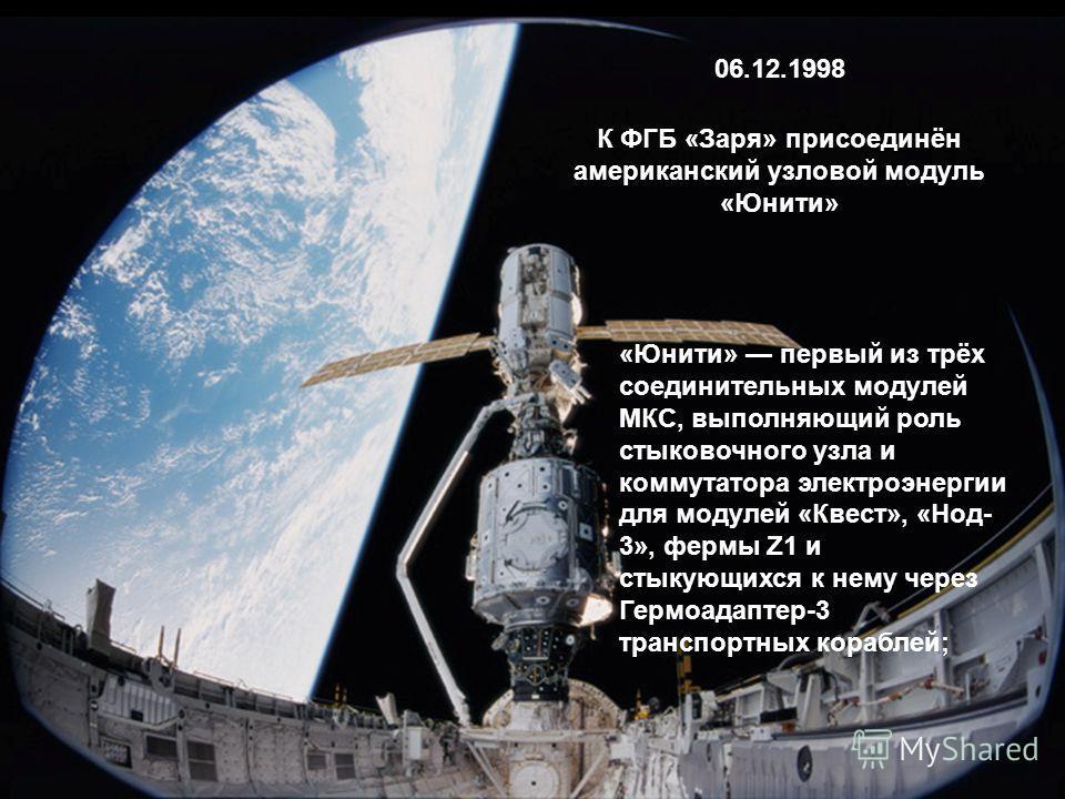 К ФГБ «Заря» присоединён американский узловой модуль «Юнити» 06.12.1998 «Юнити» первый из трёх соединительных модулей МКС, выполняющий роль стыковочного узла и коммутатора электроэнергии для модулей «Квест», «Нод- 3», фермы Z1 и стыкующихся к нему че