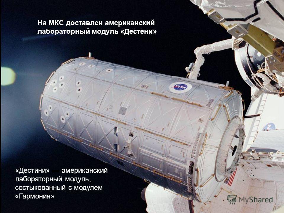На МКС доставлен американский лабораторный модуль «Дестени» «Дестини» американский лабораторный модуль, состыкованный с модулем «Гармония»