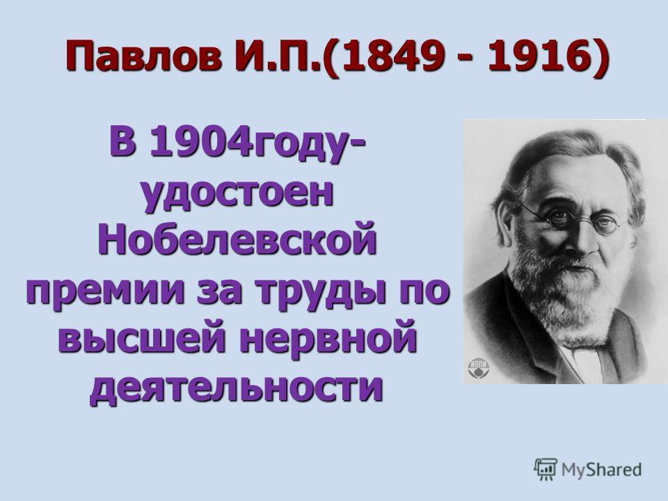 Павлов И.П.(1849 - 1916) В 1904году- удостоен Нобелевской премии за труды по высшей нервной деятельности