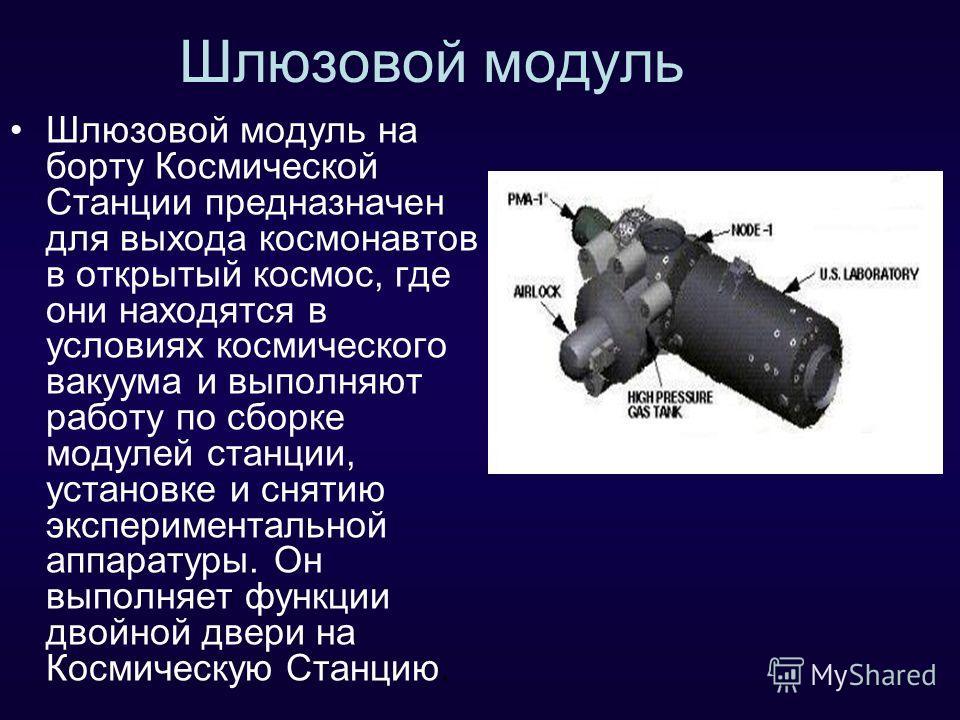 Шлюзовой модуль Шлюзовой модуль на борту Космической Станции предназначен для выхода космонавтов в открытый космос, где они находятся в условиях космического вакуума и выполняют работу по сборке модулей станции, установке и снятию экспериментальной а