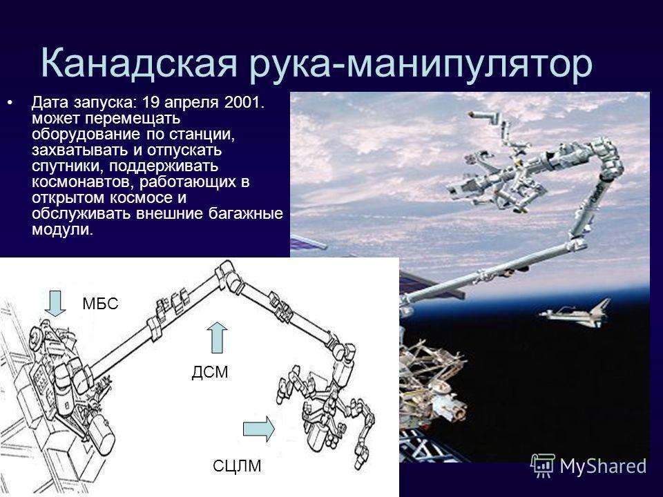 Канадская рука-манипулятор Дата запуска: 19 апреля 2001. может перемещать оборудование по станции, захватывать и отпускать спутники, поддерживать космонавтов, работающих в открытом космосе и обслуживать внешние багажные модули. МБС ДСМ СЦЛМ