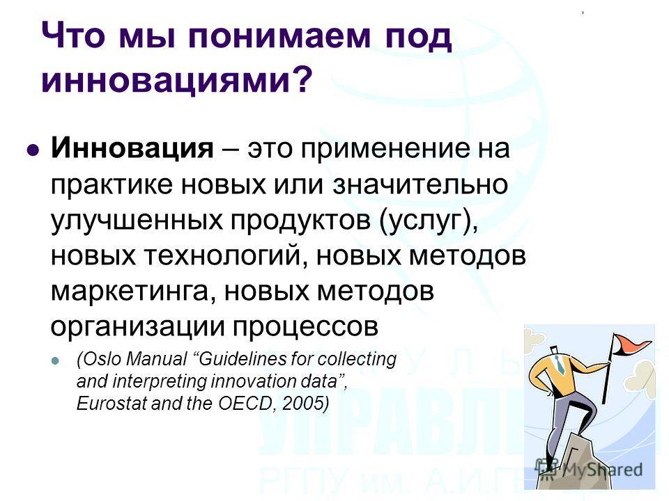 Что мы понимаем под инновациями? Инновация – это применение на практике новых или значительно улучшенных продуктов (услуг), новых технологий, новых методов маркетинга, новых методов организации процессов (Oslo Manual Guidelines for collecting and int