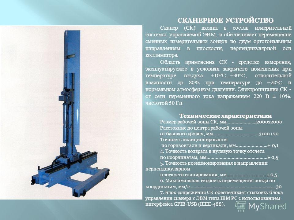 СКАНЕРНОЕ УСТРОЙСТВО Сканер (СК) входит в состав измерительной системы, управляемой ЭВМ, и обеспечивает перемещение сменных измерительных зондов по двум ортогональным направлениям в плоскости, перпендикулярной оси коллиматора. Область применения СК -