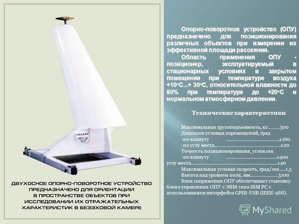 Опорно-поворотное устройство (ОПУ) предназначено для позиционирования различных объектов при измерении их эффективной площади рассеяния. Область применения ОПУ - позиционер, эксплуатируемый в стационарных условиях в закрытом помещении при температуре