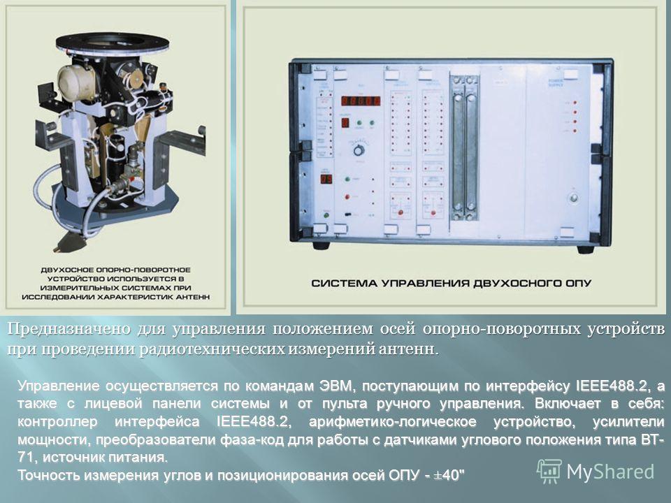 Предназначено для управления положением осей опорно-поворотных устройств при проведении радиотехнических измерений антенн. Управление осуществляется по командам ЭВМ, поступающим по интерфейсу IEEE488.2, а также с лицевой панели системы и от пульта ру