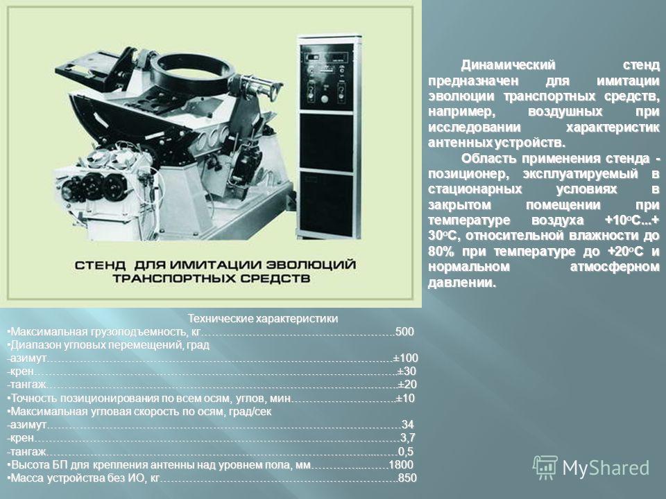 Динамический стенд предназначен для имитации эволюции транспортных средств, например, воздушных при исследовании характеристик антенных устройств. Область применения стенда - позиционер, эксплуатируемый в стационарных условиях в закрытом помещении пр
