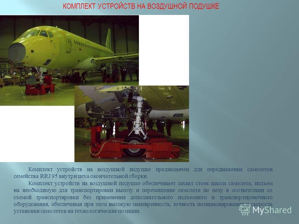 КОМПЛЕКТ УСТРОЙСТВ НА ВОЗДУШНОЙ ПОДУШКЕ Комплект устройств на воздушной подушке предназначен для передвижения самолетов семейства RRJ 95 внутри цеха окончательной сборки. Комплект устройств на воздушной подушке обеспечивает захват стоек шасси самолет