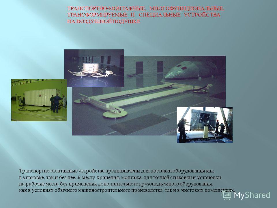 ТРАНСПОРТНО-МОНТАЖНЫЕ, МНОГОФУНКЦИОНАЛЬНЫЕ, ТРАНСФОРМИРУЕМЫЕ И СПЕЦИАЛЬНЫЕ УСТРОЙСТВА НА ВОЗДУШНОЙ ПОДУШКЕ Транспортно-монтажные устройства предназначены для доставки оборудования как в упаковке, так и без нее, к месту хранения, монтажа, для точной с