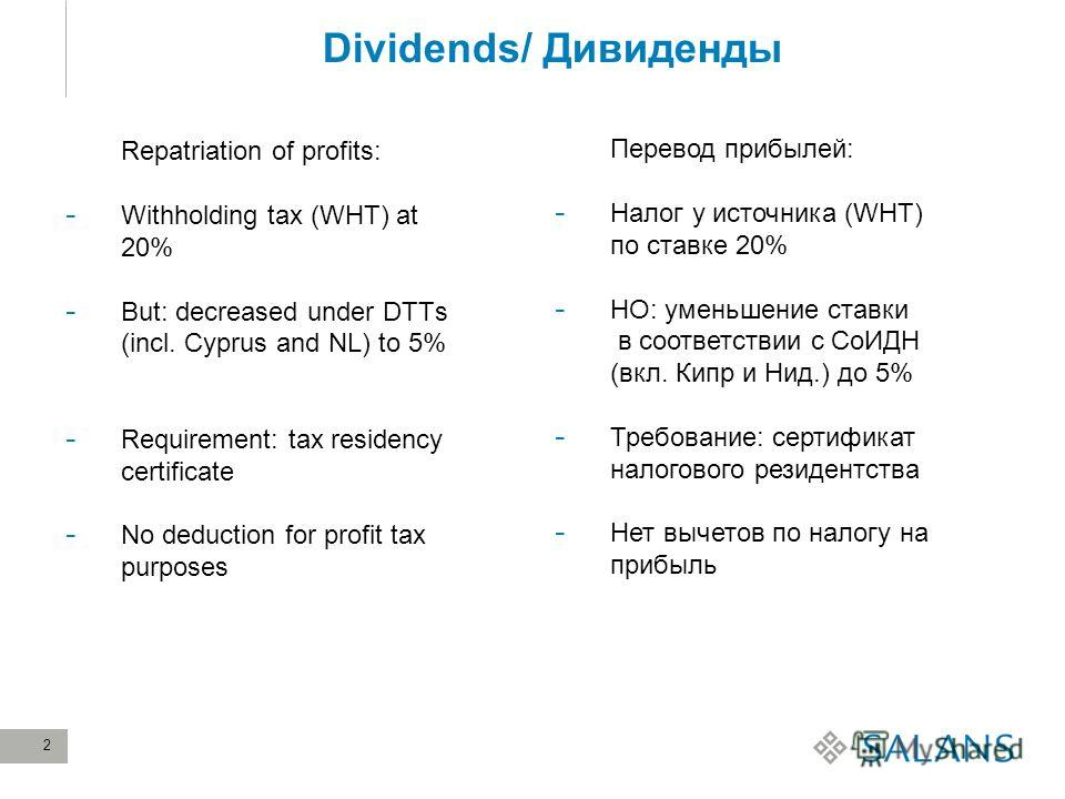 2 Dividends/ Дивиденды Repatriation of profits: - Withholding tax (WHT) at 20% - But: decreased under DTTs (incl. Cyprus and NL) to 5% - Requirement: tax residency certificate - No deduction for profit tax purposes Перевод прибылей: - Налог у источни