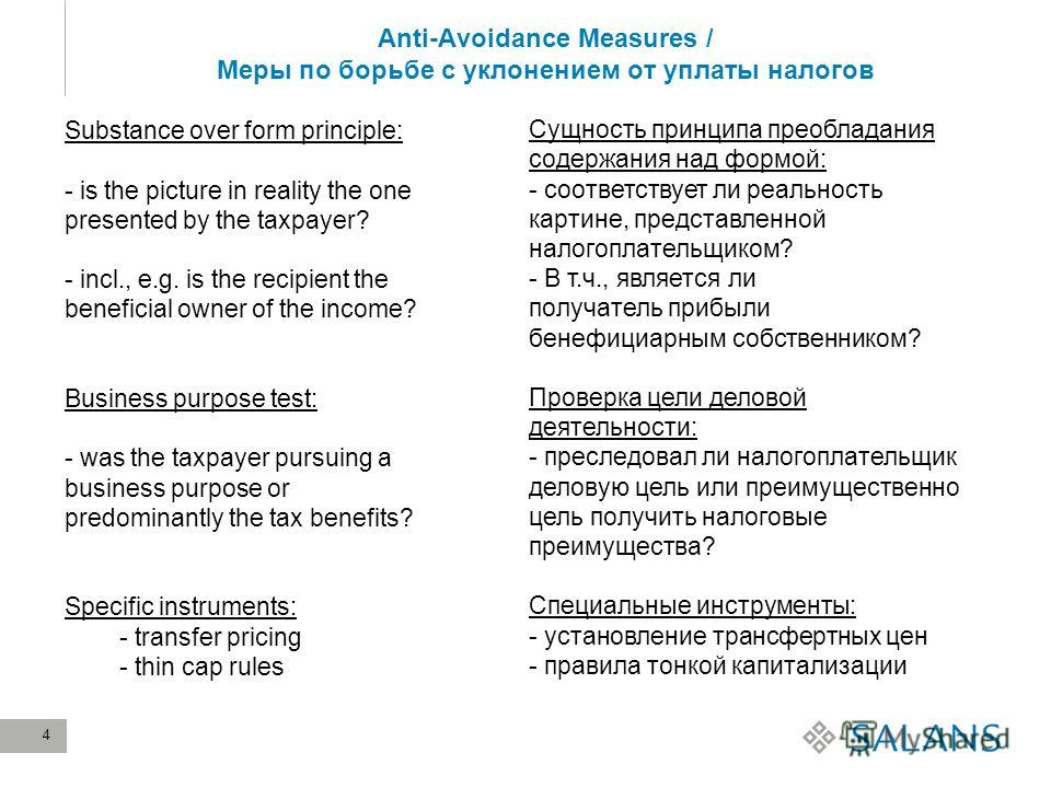 4 Anti-Avoidance Measures / Меры по борьбе с уклонением от уплаты налогов Substance over form principle: - is the picture in reality the one presented by the taxpayer? - incl., e.g. is the recipient the beneficial owner of the income? Business purpos