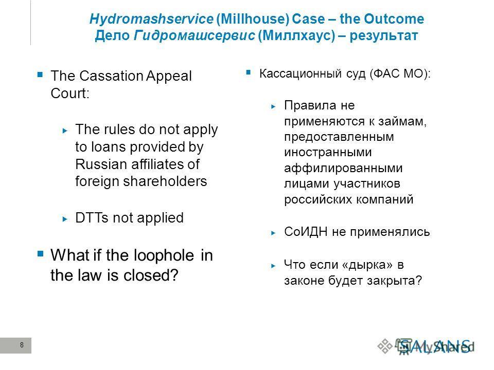 8 Hydromashservice (Millhouse) Case – the Outcome Дело Гидромашсервис (Миллхаус) – результат Кассационный суд (ФАС МО): Правила не применяются к займам, предоставленным иностранными аффилированными лицами участников российских компаний СоИДН не приме