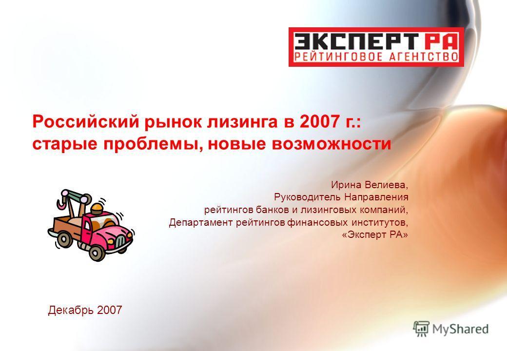 Российский рынок лизинга в 2007 г.: старые проблемы, новые возможности Ирина Велиева, Руководитель Направления рейтингов банков и лизинговых компаний, Департамент рейтингов финансовых институтов, «Эксперт РА» Декабрь 2007