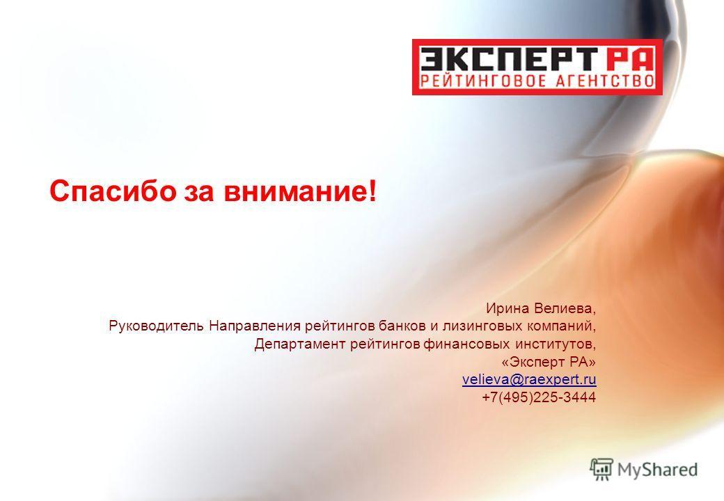 Спасибо за внимание! Ирина Велиева, Руководитель Направления рейтингов банков и лизинговых компаний, Департамент рейтингов финансовых институтов, «Эксперт РА» velieva@raexpert.ru +7(495)225-3444