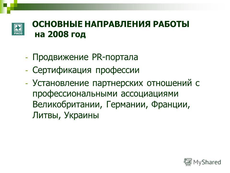 ОСНОВНЫЕ НАПРАВЛЕНИЯ РАБОТЫ на 2008 год - Продвижение PR-портала - Сертификация профессии - Установление партнерских отношений с профессиональными ассоциациями Великобритании, Германии, Франции, Литвы, Украины