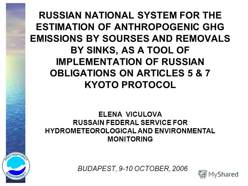 RUSSIAN NATIONAL SYSTEM FOR THE ESTIMATION OF ANTHROPOGENIC GHG EMISSIONS BY SOURSES AND REMOVALS BY SINKS, AS A TOOL OF IMPLEMENTATION OF RUSSIAN OBLIGATIONS ON ARTICLES 5 & 7 KYOTO PROTOCOL ELENA VICULOVA RUSSAIN FEDERAL SERVICE FOR HYDROMETEOROLOG